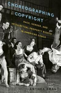 Choreographing Copyright: Race, Gender, and Intellectual Property Rights in American Dance - Anthea Kraut - cover