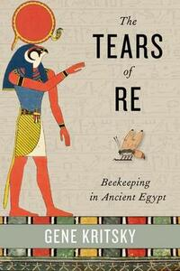 The Tears of Re: Beekeeping in Ancient Egypt - Gene Kritsky - cover