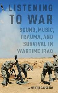 Listening to War: Sound, Music, Trauma, and Survival in Wartime Iraq - J. Martin Daughtry - cover