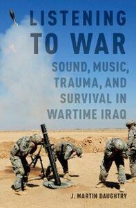 Foto Cover di Listening to War: Sound, Music, Trauma, and Survival in Wartime Iraq, Ebook inglese di J. Martin Daughtry, edito da Oxford University Press