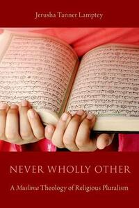 Never Wholly Other: A Muslima Theology of Religious Pluralism - Jerusha Tanner Lamptey - cover