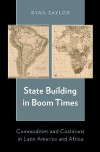 Foto Cover di State Building in Boom Times: Commodities and Coalitions in Latin America and Africa, Ebook inglese di Ryan Saylor, edito da Oxford University Press