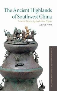 The Ancient Highlands of Southwest China: From the Bronze Age to the Han Empire - Alice Yao - cover