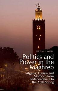 Politics and Power in the Maghreb: Algeria, Tunisia and Morocco from Independence to the Arab Spring - Michael Willis - cover
