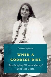 Ebook in inglese When a Goddess Dies: Worshipping Ma Anandamayi after Her Death Aymard, Orianne