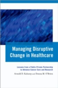 Foto Cover di Managing Disruptive Change in Healthcare: Lessons from a Public-Private Partnership to Advance Cancer Care and Research, Ebook inglese di Arnold D. Kaluzny,Donna M. OBrien, edito da Oxford University Press