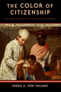 The Color of Citizenship: Race, Modernity and Latin American / Hispanic Political Thought - Diego A. Von Vacano - cover