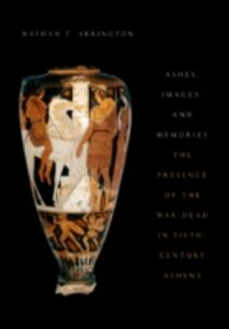 Ebook in inglese Ashes, Images, and Memories: The Presence of the War Dead in Fifth-Century Athens Arrington, Nathan T.