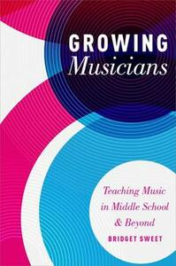 Growing Musicians: Teaching Music in Middle School and Beyond - Bridget Sweet - cover