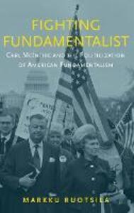 Fighting Fundamentalist: Carl McIntire and the Politicization of American Fundamentalism - Markku Ruotsila - cover