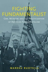 Ebook in inglese Fighting Fundamentalist: Carl McIntire and the Politicization of American Fundamentalism Ruotsila, Markku