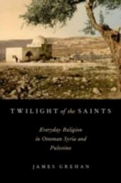 Twilight of the Saints: Everyday Religion in Ottoman Syria and Palestine