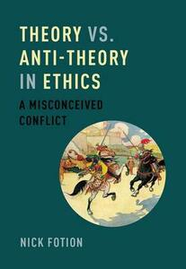 Theory vs. Anti-Theory in Ethics: A Misconceived Conflict - Nick Fotion - cover