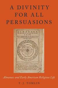 A Divinity for All Persuasions: Almanacs and Early American Religious Life - T. J. Tomlin - cover