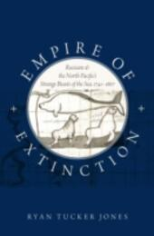 Empire of Extinction: Russians and the North Pacifics Strange Beasts of the Sea, 1741-1867