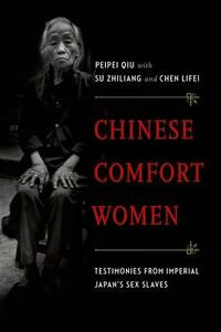 Chinese Comfort Women: Testimonies from Imperial Japan's Sex Slaves - Peipei Qiu,Su Zhiliang,Chen Lifei - cover