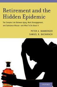 Retirement and the Hidden Epidemic: The Complex Link Between Aging, Work Disengagement, and Substance Misuse  and What To Do About It - Peter A. Bamberger,Samuel B. Bacharach - cover