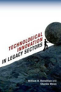 Technological Innovation in Legacy Sectors - William B. Bonvillian,Charles Weiss - cover