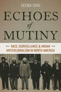 Echoes of Mutiny: Race, Surveillance, and Indian Anticolonialism in North America - Seema Sohi - cover