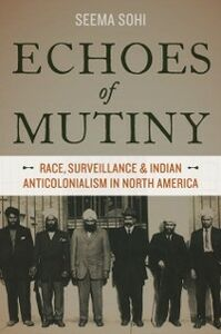 Ebook in inglese Echoes of Mutiny: Race, Surveillance, and Indian Anticolonialism in North America Sohi, Seema