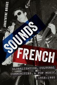 Sounds French: Globalization, Cultural Communities and Pop Music in France, 1958-1980 - Jonathyne Briggs - cover