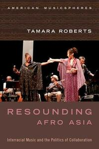 Resounding Afro Asia: Interracial Music and the Politics of Collaboration - Tamara Roberts - cover