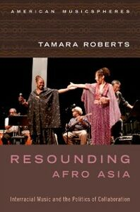 Ebook in inglese Resounding Afro Asia: Interracial Music and the Politics of Collaboration Roberts, Tamara