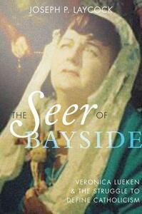 The Seer of Bayside: Veronica Lueken and the Struggle to Define Catholicism - Joseph P. Laycock - cover