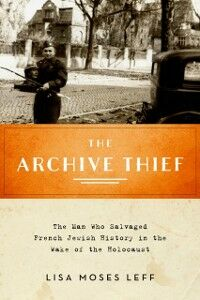 Ebook in inglese Archive Thief: The Man Who Salvaged French Jewish History in the Wake of the Holocaust Leff, Lisa Moses