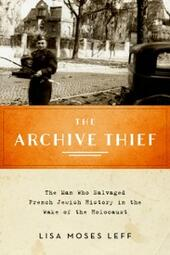 Archive Thief: The Man Who Salvaged French Jewish History in the Wake of the Holocaust