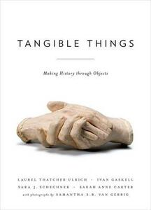 Tangible Things: Making History through Objects - Laurel Thatcher Ulrich,Sarah Anne Carter,Ivan Gaskell - cover