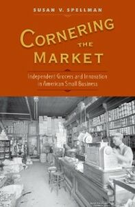 Ebook in inglese Cornering the Market: Independent Grocers and Innovation in American Small Business Spellman, Susan V.