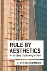 Rule By Aesthetics: World-Class City Making in Delhi - Asher Ghertner - cover