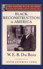 Black Reconstruction in America (The Oxford W. E. B. Du Bois): An Essay Toward a History of the Part Which Black Folk Played in the Attempt to Reconstruct Democracy in America, 1860-1880