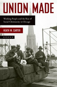 Ebook in inglese Union Made: Working People and the Rise of Social Christianity in Chicago Carter, Heath W.
