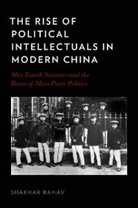 Foto Cover di Rise of Political Intellectuals in Modern China: May Fourth Societies and the Roots of Mass-Party Politics, Ebook inglese di Shakhar Rahav, edito da Oxford University Press