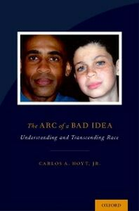 Ebook in inglese Arc of a Bad Idea: Understanding and Transcending Race Hoyt, Carlos