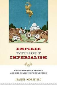 Empires Without Imperialism: Anglo-American Decline and the Politics of Deflection - Jeanne Morefield - cover