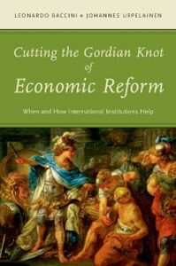 Ebook in inglese Cutting the Gordian Knot of Economic Reform: When and How International Institutions Help Baccini, Leonardo , Urpelainen, Johannes