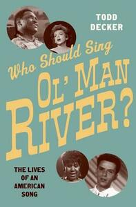 Who Should Sing Ol' Man River?: The Lives of an American Song - Todd Decker - cover