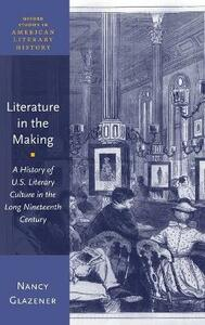 Literature in the Making: A History of U.S. Literary Culture in the Long Nineteenth Century - Nancy Glazener - cover