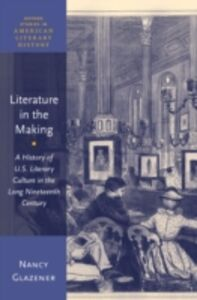 Ebook in inglese Literature in the Making: A History of U.S. Literary Culture in the Long Nineteenth Century Glazener, Nancy
