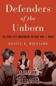 Ebook in inglese Defenders of the Unborn: The Pro-Life Movement before Roe v. Wade Williams, Daniel K.