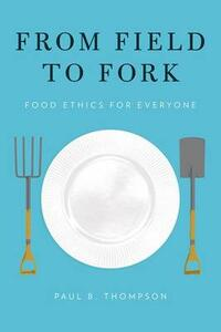 From Field to Fork: Food Ethics for Everyone - Paul B. Thompson - cover