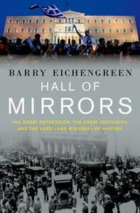 Hall of Mirrors: The Great Depression, The Great Recession, and the Uses-and Misuses-of History - Barry Eichengreen - cover
