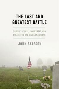 The Last and Greatest Battle: Finding the Will, Commitment, and Strategy to End Military Suicides - John Bateson - cover