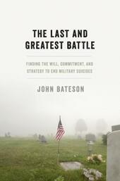 Last and Greatest Battle: Finding the Will, Commitment, and Strategy to End Military Suicides