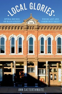 Ebook in inglese Local Glories: Opera Houses on Main Street, Where Art and Community Meet Satterthwaite, Ann