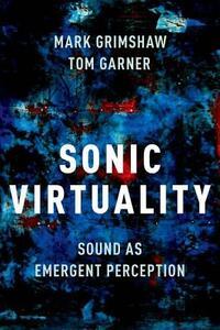 Sonic Virtuality: Sound as Emergent Perception - Mark Grimshaw,Tom Garner - cover