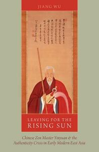 Leaving for the Rising Sun: Chinese Zen Master Yinyuan and the Authenticity Crisis in Early Modern East Asia - Jiang Wu - cover